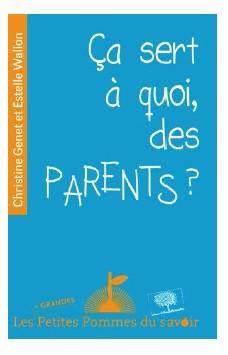 Ça sert à quoi des parents ? Christine Genet et Estelle Wallon Collection « Les Plus Grandes Petites Pommes du savoir »